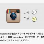 Instagramついに複数アカウント追加可能に!