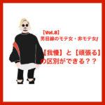 【Vol.8】男目線のモテ女・非モテ女/【我慢】と【頑張る】の区別ができる??