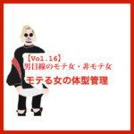 【Vol.16】男目線のモテ女・非モテ女/モテる女の体型管理