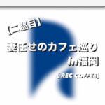【二巡目】妻任せのカフェ巡り in福岡  【REC COFFEE】