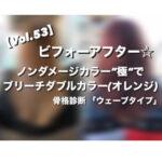 """【Vol.53】ビフォーアフター☆骨格診断 「ウェーブタイプ」ノンダメージカラー""""極""""でブリーチダブルカラー(オレンジ)"""